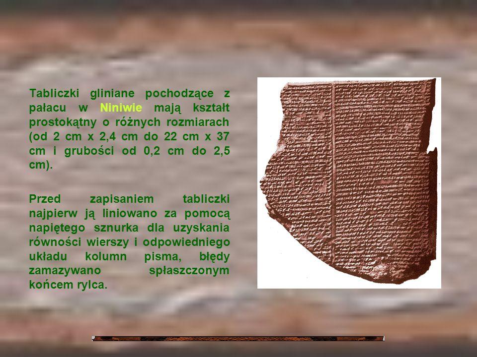 Tabliczki gliniane pochodzące z pałacu w Niniwie mają kształt prostokątny o różnych rozmiarach (od 2 cm x 2,4 cm do 22 cm x 37 cm i grubości od 0,2 cm do 2,5 cm).