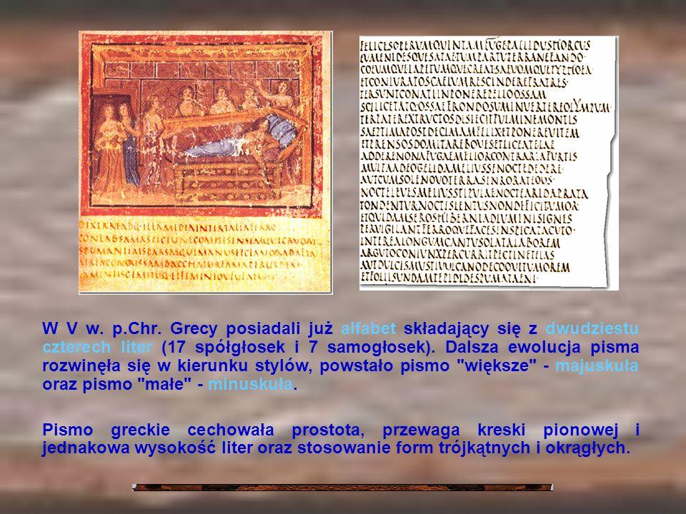 W V w. p.Chr. Grecy posiadali już alfabet składający się z dwudziestu czterech liter (17 spółgłosek i 7 samogłosek). Dalsza ewolucja pisma rozwinęła się w kierunku stylów, powstało pismo większe - majuskuła oraz pismo małe - minuskuła.