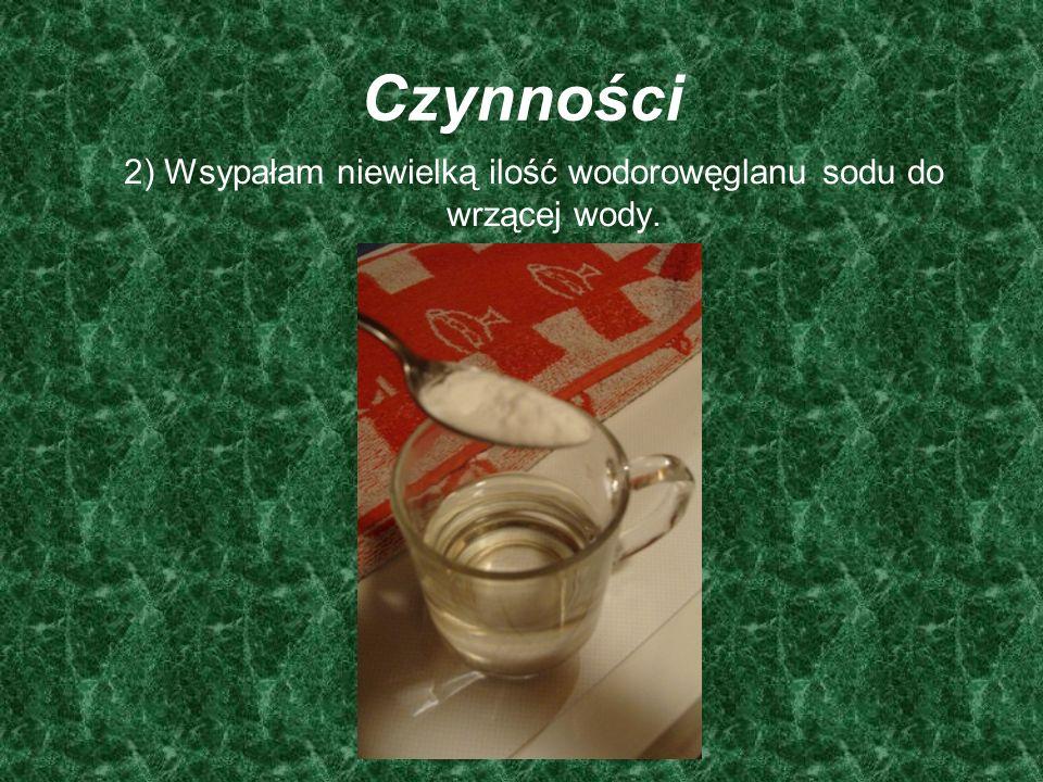 2) Wsypałam niewielką ilość wodorowęglanu sodu do wrzącej wody.