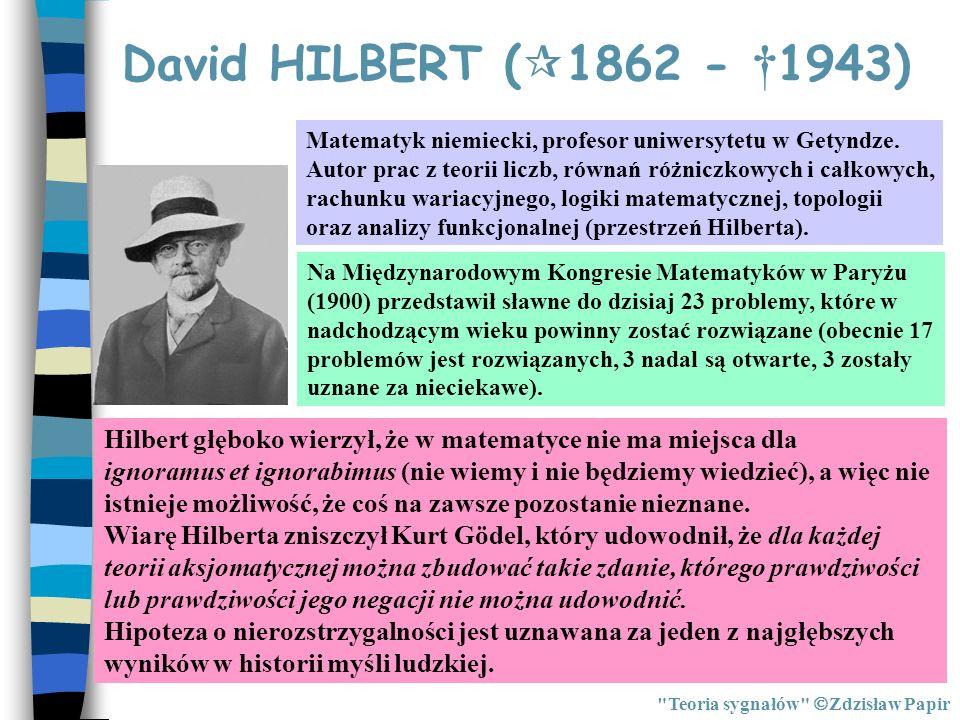 David HILBERT (1862 - †1943) Matematyk niemiecki, profesor uniwersytetu w Getyndze. Autor prac z teorii liczb, równań różniczkowych i całkowych,