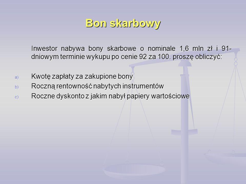 Bon skarbowy Inwestor nabywa bony skarbowe o nominale 1,6 mln zł i 91-dniowym terminie wykupu po cenie 92 za 100. proszę obliczyć: