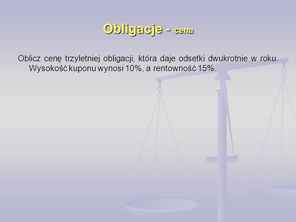 Obligacje - cena Oblicz cenę trzyletniej obligacji, która daje odsetki dwukrotnie w roku.