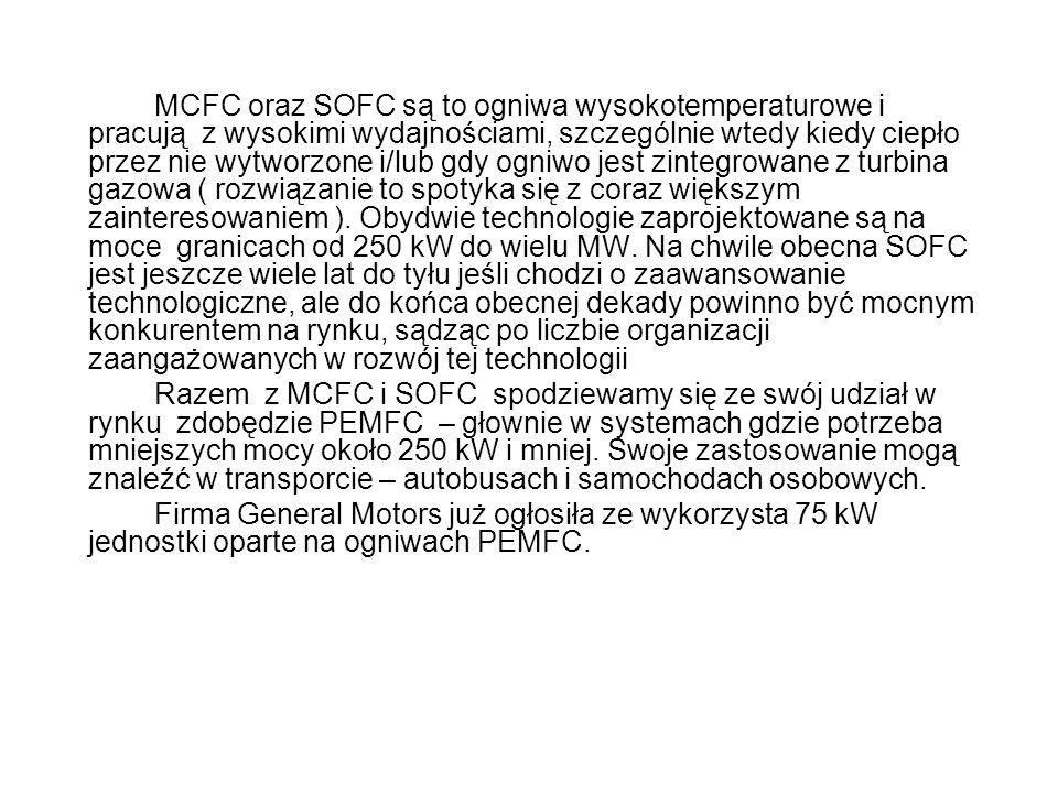 MCFC oraz SOFC są to ogniwa wysokotemperaturowe i pracują z wysokimi wydajnościami, szczególnie wtedy kiedy ciepło przez nie wytworzone i/lub gdy ogniwo jest zintegrowane z turbina gazowa ( rozwiązanie to spotyka się z coraz większym zainteresowaniem ). Obydwie technologie zaprojektowane są na moce granicach od 250 kW do wielu MW. Na chwile obecna SOFC jest jeszcze wiele lat do tyłu jeśli chodzi o zaawansowanie technologiczne, ale do końca obecnej dekady powinno być mocnym konkurentem na rynku, sądząc po liczbie organizacji zaangażowanych w rozwój tej technologii