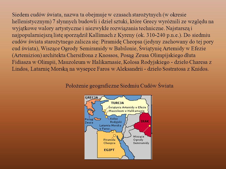 Siedem cudów świata, nazwa ta obejmuje w czasach starożytnych (w okresie hellenistycznym) 7 słynnych budowli i dzieł sztuki, które Grecy wyróżnili ze względu na wyjątkowe walory artystyczne i niezwykłe rozwiązania techniczne. Najstarszą i najpopularniejszą listę sporządził Kallimach z Kyreny (ok. 310-240 p.n.e.). Do siedmiu cudów świata starożytnego zalicza się: Piramidę Cheopsa (jedyny zachowany do tej pory cud świata), Wiszące Ogrody Semiramidy w Babilonie, Świątynię Artemidy w Efezie (Artemizion) architekta Chersifrona z Knossos, Posąg Zeusa Olimpijskiego dłuta Fidiasza w Olimpii, Mauzoleum w Halikarnasie, Kolosa Rodyjskiego - dzieło Charesa z Lindos, Latarnię Morską na wysepce Faros w Aleksandrii - dzieło Sostratosa z Knidos.
