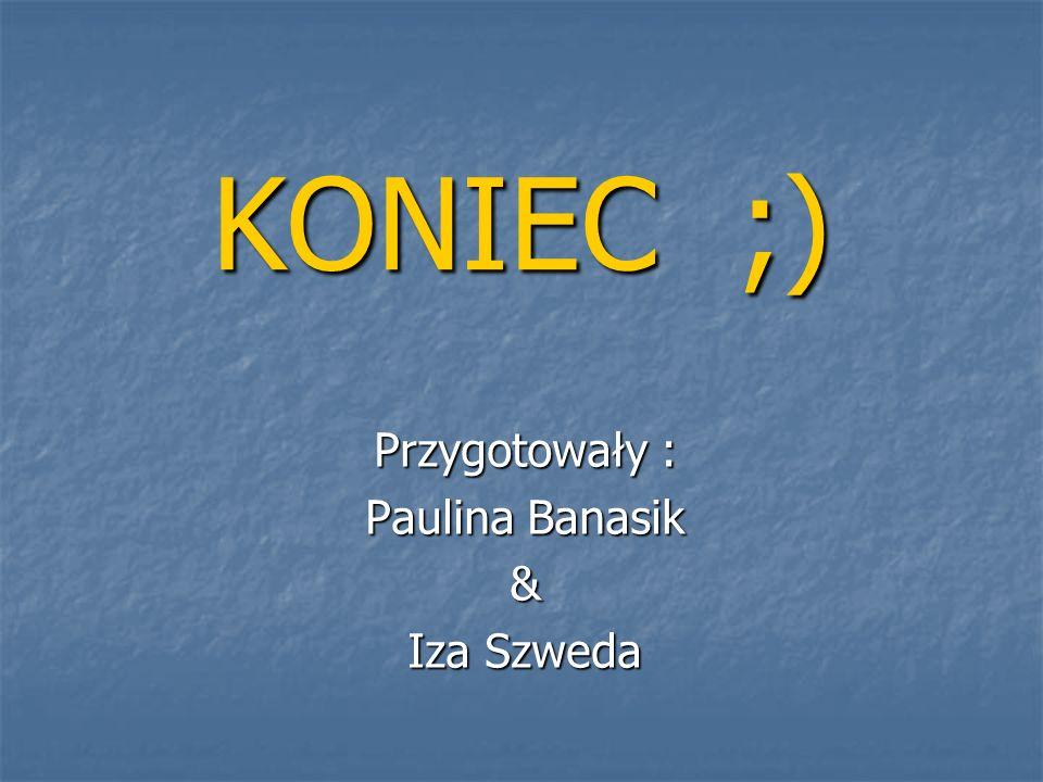 Przygotowały : Paulina Banasik & Iza Szweda