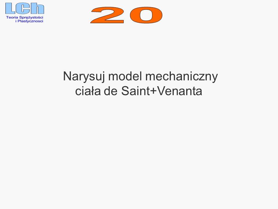 20 Narysuj model mechaniczny ciała de Saint+Venanta