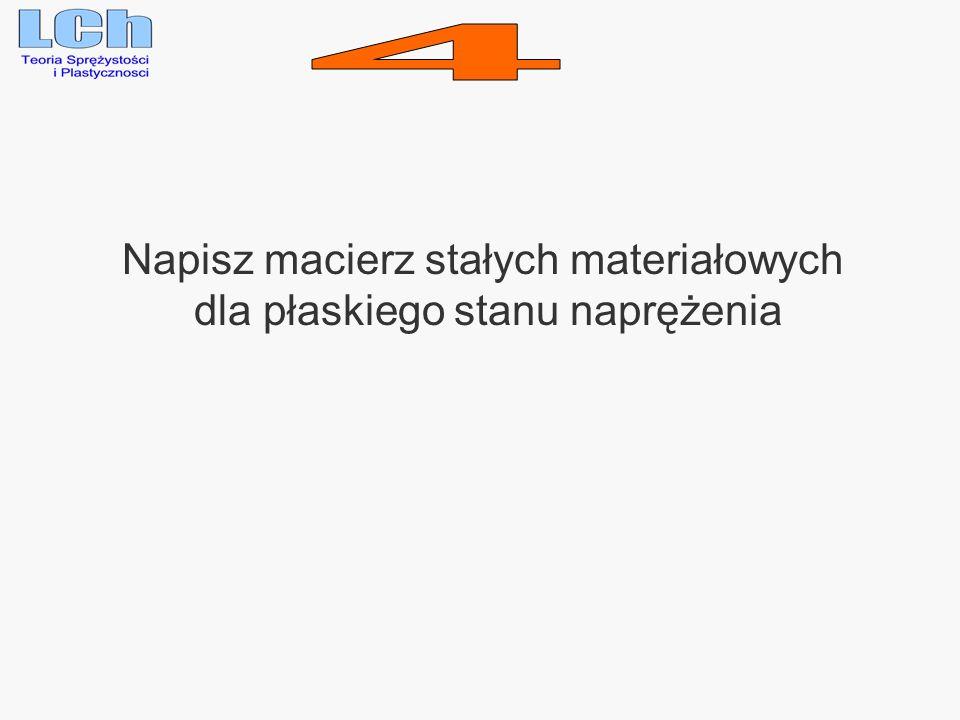 4 Napisz macierz stałych materiałowych dla płaskiego stanu naprężenia