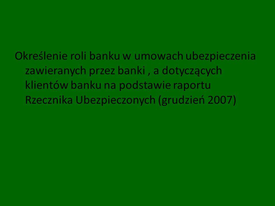 Określenie roli banku w umowach ubezpieczenia zawieranych przez banki , a dotyczących klientów banku na podstawie raportu Rzecznika Ubezpieczonych (grudzień 2007)