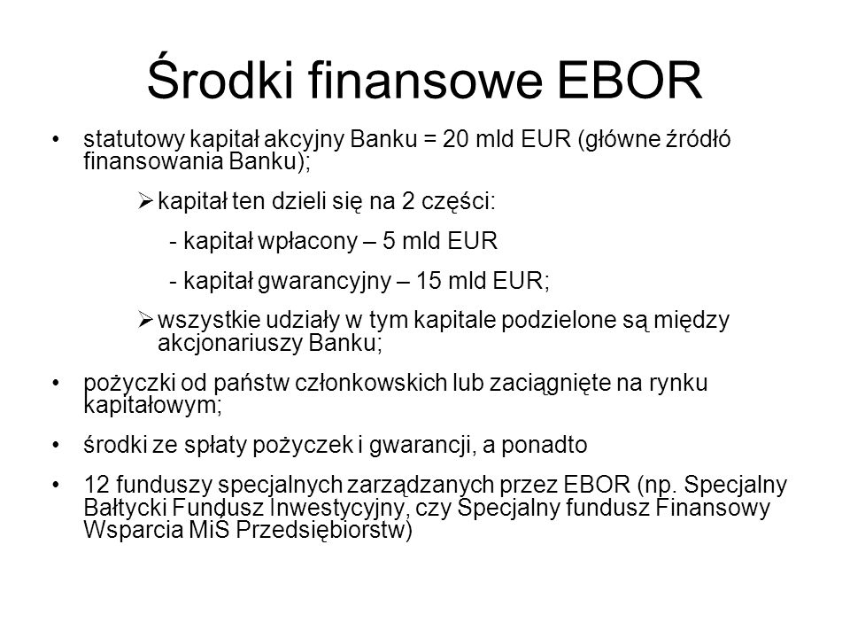 Środki finansowe EBOR statutowy kapitał akcyjny Banku = 20 mld EUR (główne źródłó finansowania Banku);