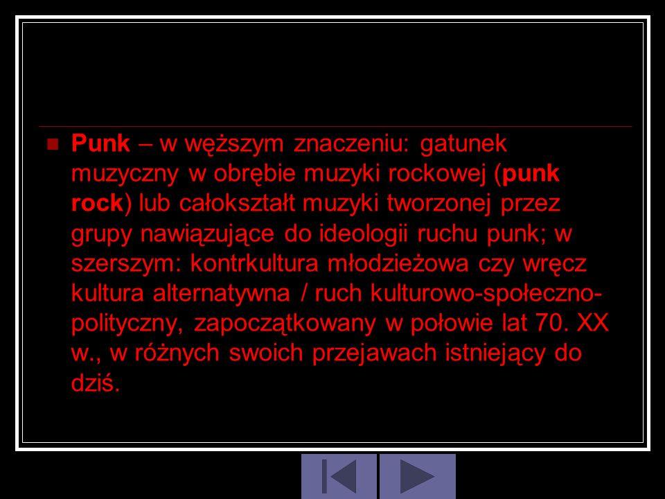 Punk – w węższym znaczeniu: gatunek muzyczny w obrębie muzyki rockowej (punk rock) lub całokształt muzyki tworzonej przez grupy nawiązujące do ideologii ruchu punk; w szerszym: kontrkultura młodzieżowa czy wręcz kultura alternatywna / ruch kulturowo-społeczno-polityczny, zapoczątkowany w połowie lat 70.