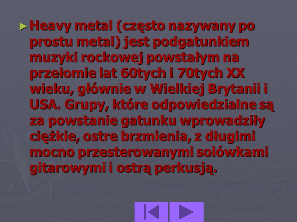 Heavy metal (często nazywany po prostu metal) jest podgatunkiem muzyki rockowej powstałym na przełomie lat 60tych i 70tych XX wieku, głównie w Wielkiej Brytanii i USA.