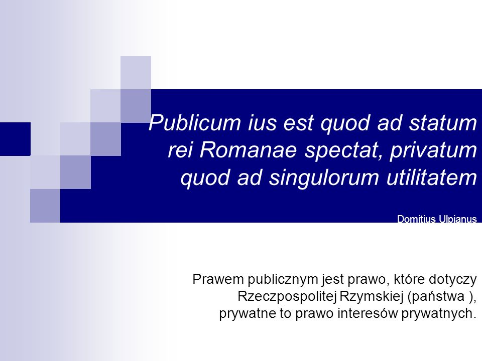 Publicum ius est quod ad statum rei Romanae spectat, privatum quod ad singulorum utilitatem Domitius Ulpianus Prawem publicznym jest prawo, które dotyczy Rzeczpospolitej Rzymskiej (państwa ), prywatne to prawo interesów prywatnych.