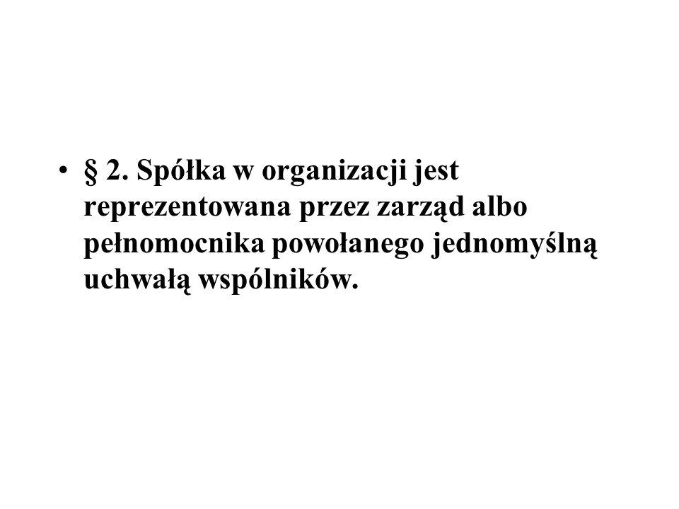 § 2. Spółka w organizacji jest reprezentowana przez zarząd albo pełnomocnika powołanego jednomyślną uchwałą wspólników.