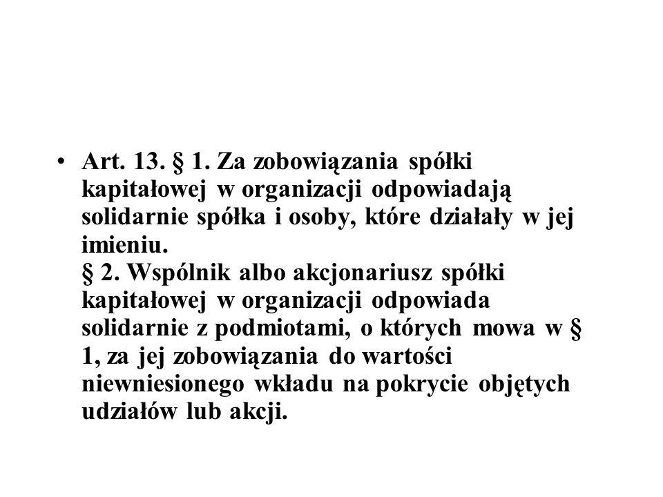 Art. 13. § 1. Za zobowiązania spółki kapitałowej w organizacji odpowiadają solidarnie spółka i osoby, które działały w jej imieniu.
