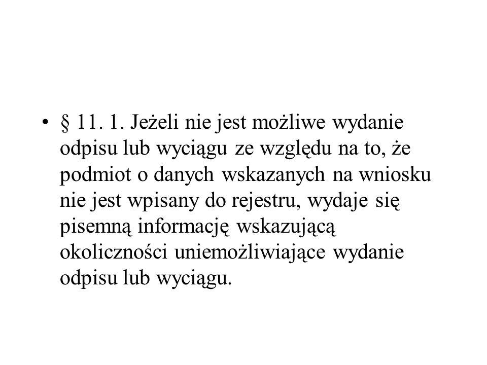 § 11. 1. Jeżeli nie jest możliwe wydanie odpisu lub wyciągu ze względu na to, że podmiot o danych wskazanych na wniosku nie jest wpisany do rejestru, wydaje się pisemną informację wskazującą okoliczności uniemożliwiające wydanie odpisu lub wyciągu.