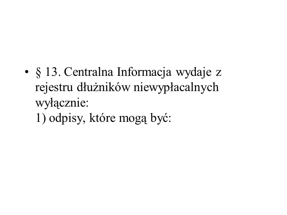 § 13. Centralna Informacja wydaje z rejestru dłużników niewypłacalnych wyłącznie: 1) odpisy, które mogą być: