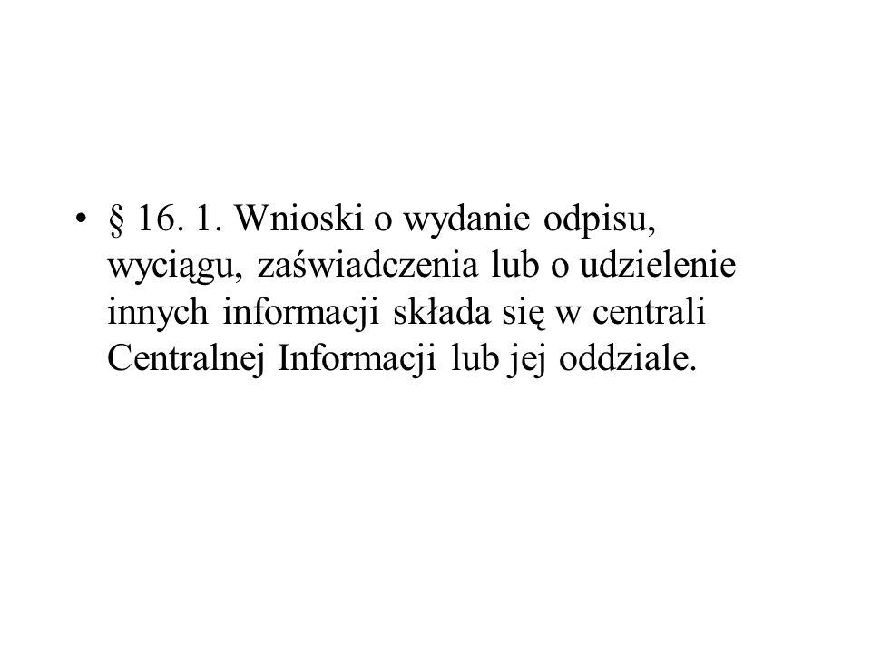 § 16. 1. Wnioski o wydanie odpisu, wyciągu, zaświadczenia lub o udzielenie innych informacji składa się w centrali Centralnej Informacji lub jej oddziale.
