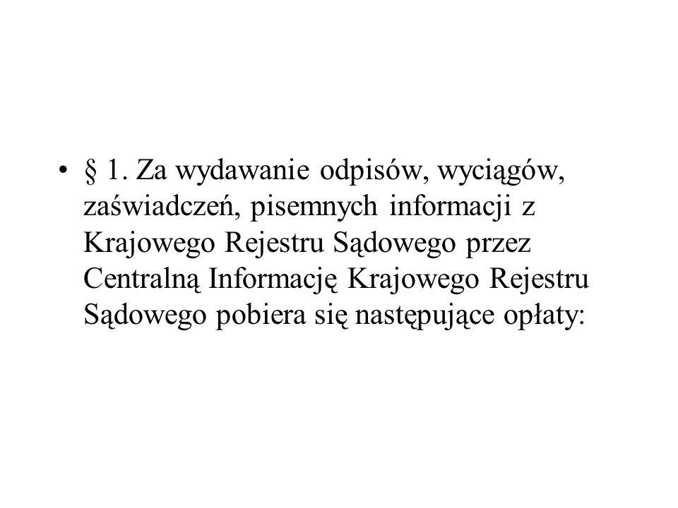 § 1. Za wydawanie odpisów, wyciągów, zaświadczeń, pisemnych informacji z Krajowego Rejestru Sądowego przez Centralną Informację Krajowego Rejestru Sądowego pobiera się następujące opłaty: