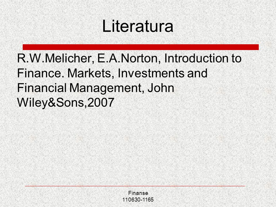 LiteraturaR.W.Melicher, E.A.Norton, Introduction to Finance. Markets, Investments and Financial Management, John Wiley&Sons,2007.