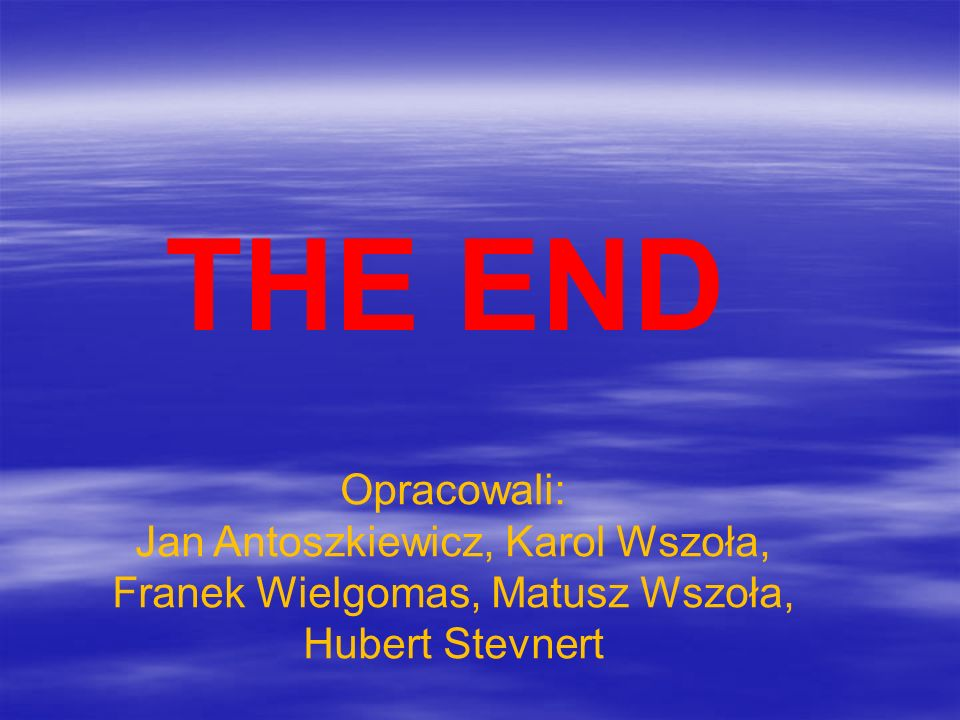 THE END Opracowali: Jan Antoszkiewicz, Karol Wszoła, Franek Wielgomas, Matusz Wszoła, Hubert Stevnert.