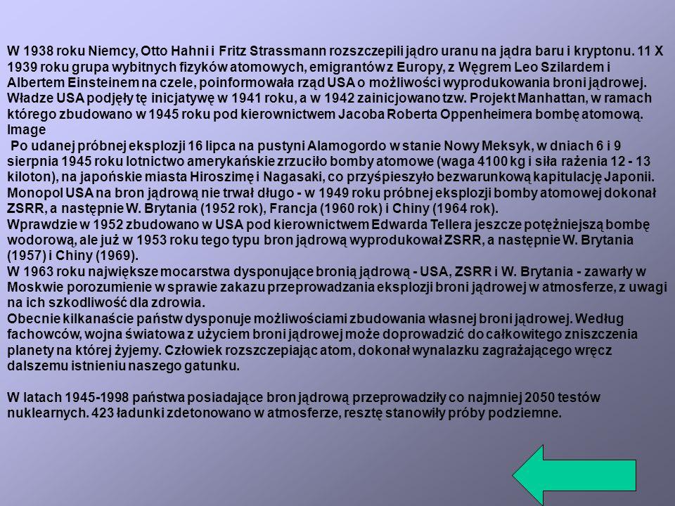 W 1938 roku Niemcy, Otto Hahni i Fritz Strassmann rozszczepili jądro uranu na jądra baru i kryptonu. 11 X 1939 roku grupa wybitnych fizyków atomowych, emigrantów z Europy, z Węgrem Leo Szilardem i Albertem Einsteinem na czele, poinformowała rząd USA o możliwości wyprodukowania broni jądrowej.