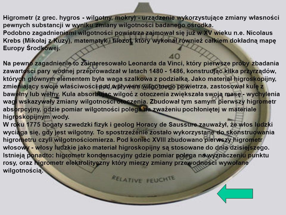 Higrometr (z grec. hygros - wilgotny, mokry) - urządzenie wykorzystujące zmiany własności pewnych substancji w wyniku zmiany wilgotności badanego ośrodka.