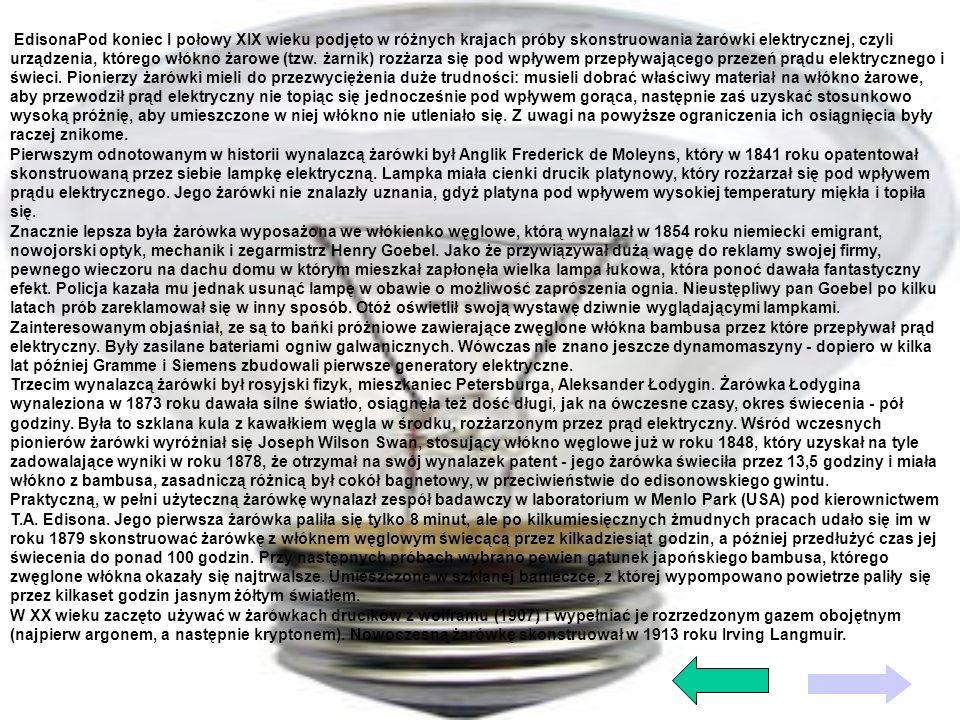 EdisonaPod koniec I połowy XIX wieku podjęto w różnych krajach próby skonstruowania żarówki elektrycznej, czyli urządzenia, którego włókno żarowe (tzw. żarnik) rozżarza się pod wpływem przepływającego przezeń prądu elektrycznego i świeci. Pionierzy żarówki mieli do przezwyciężenia duże trudności: musieli dobrać właściwy materiał na włókno żarowe, aby przewodził prąd elektryczny nie topiąc się jednocześnie pod wpływem gorąca, następnie zaś uzyskać stosunkowo wysoką próżnię, aby umieszczone w niej włókno nie utleniało się. Z uwagi na powyższe ograniczenia ich osiągnięcia były raczej znikome.