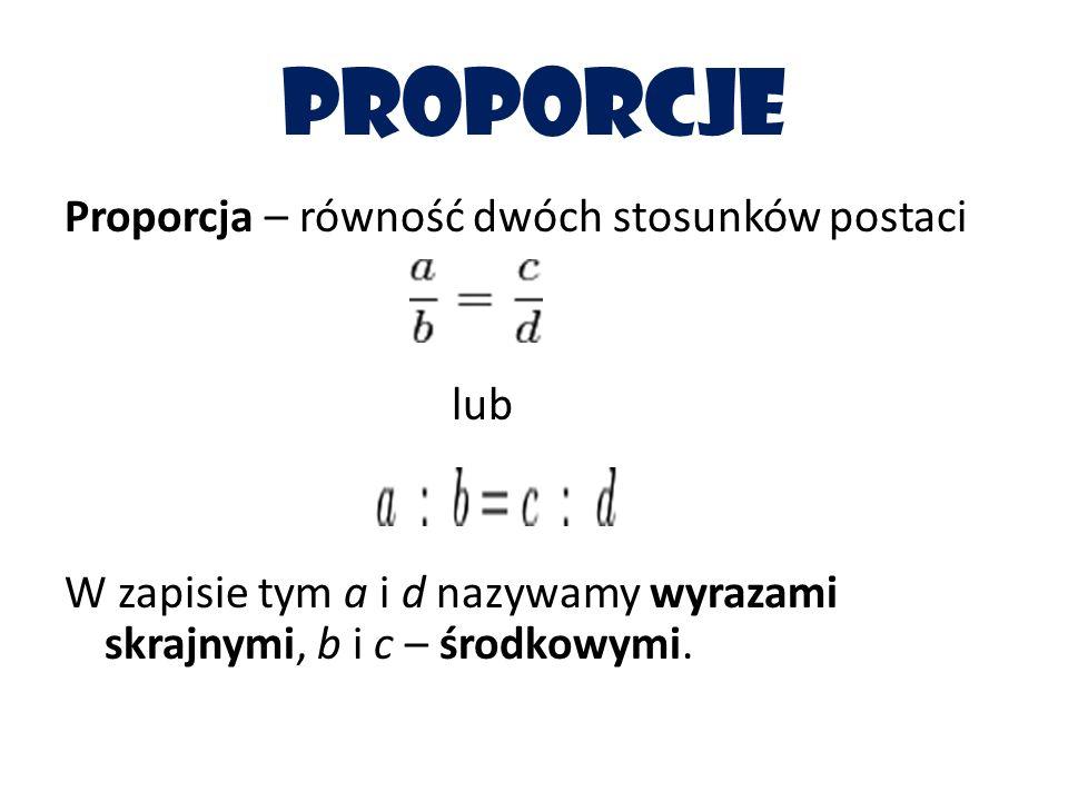 proporcje Proporcja – równość dwóch stosunków postaci lub W zapisie tym a i d nazywamy wyrazami skrajnymi, b i c – środkowymi.