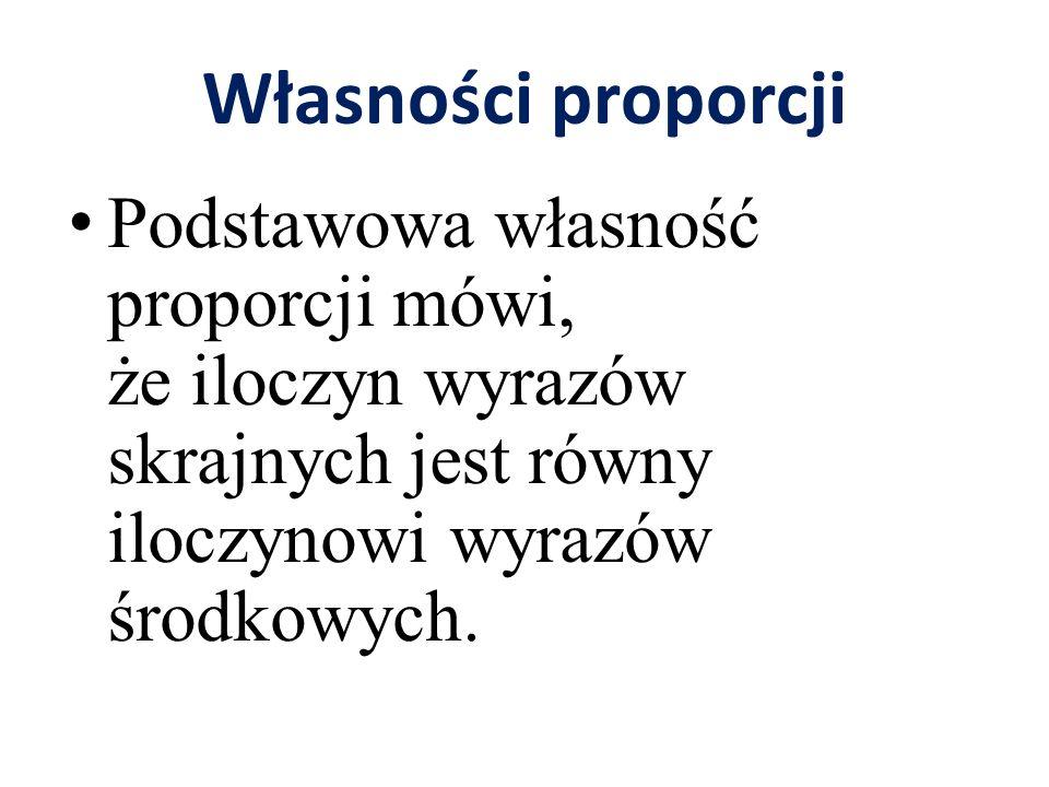 Własności proporcji Podstawowa własność proporcji mówi, że iloczyn wyrazów skrajnych jest równy iloczynowi wyrazów środkowych.
