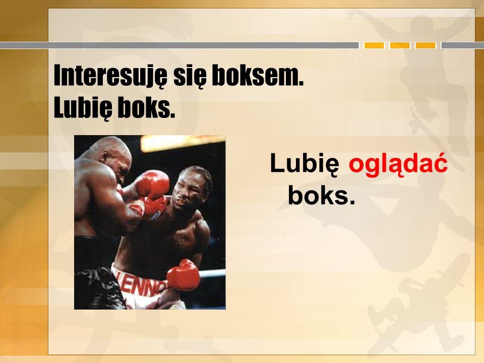 Interesuję się boksem. Lubię boks.
