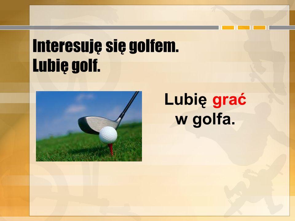 Interesuję się golfem. Lubię golf.
