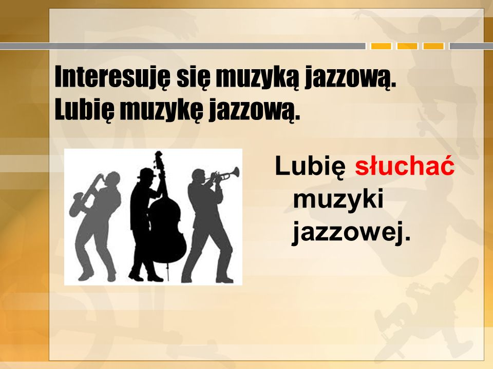 Interesuję się muzyką jazzową. Lubię muzykę jazzową.