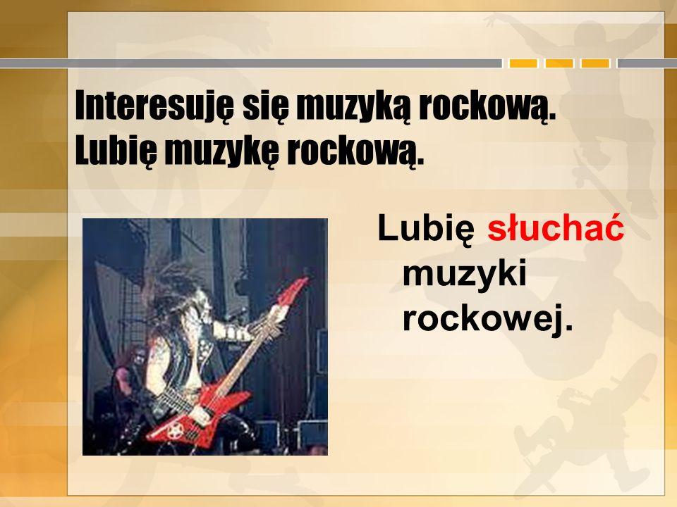 Interesuję się muzyką rockową. Lubię muzykę rockową.