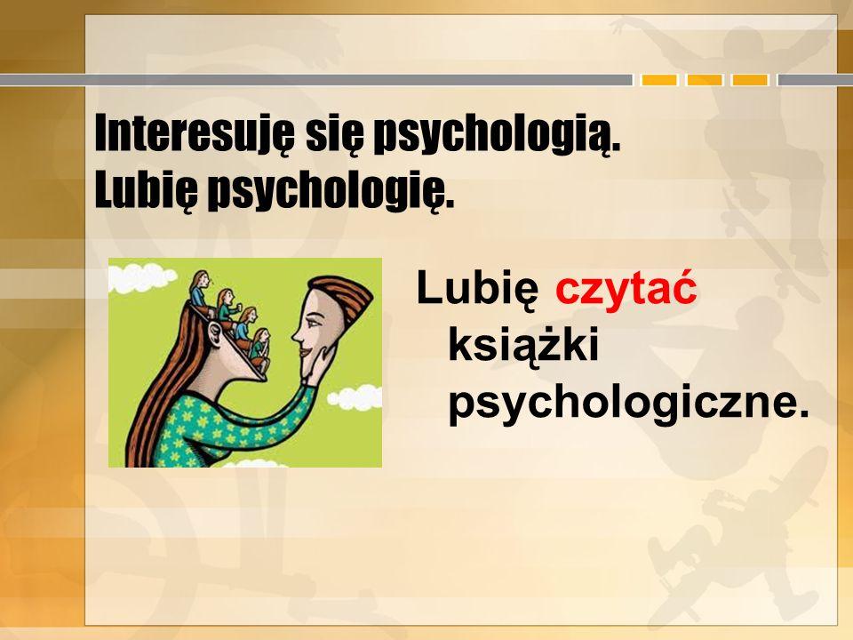 Interesuję się psychologią. Lubię psychologię.