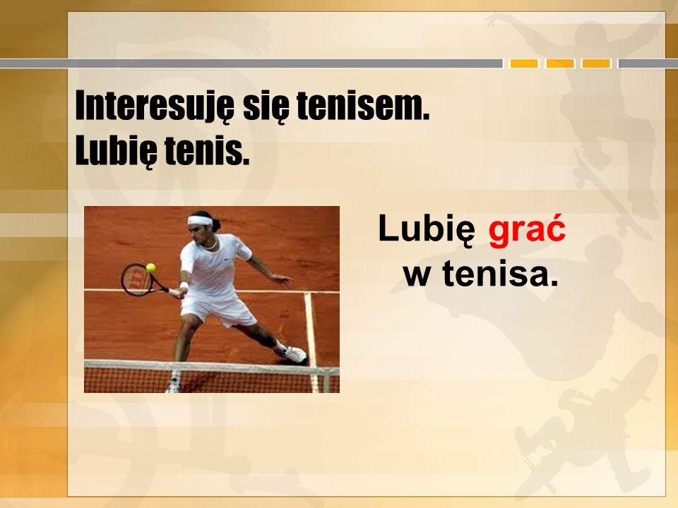 Interesuję się tenisem. Lubię tenis.