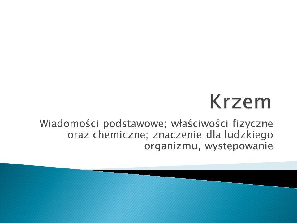 Krzem Wiadomości podstawowe; właściwości fizyczne oraz chemiczne; znaczenie dla ludzkiego organizmu, występowanie.