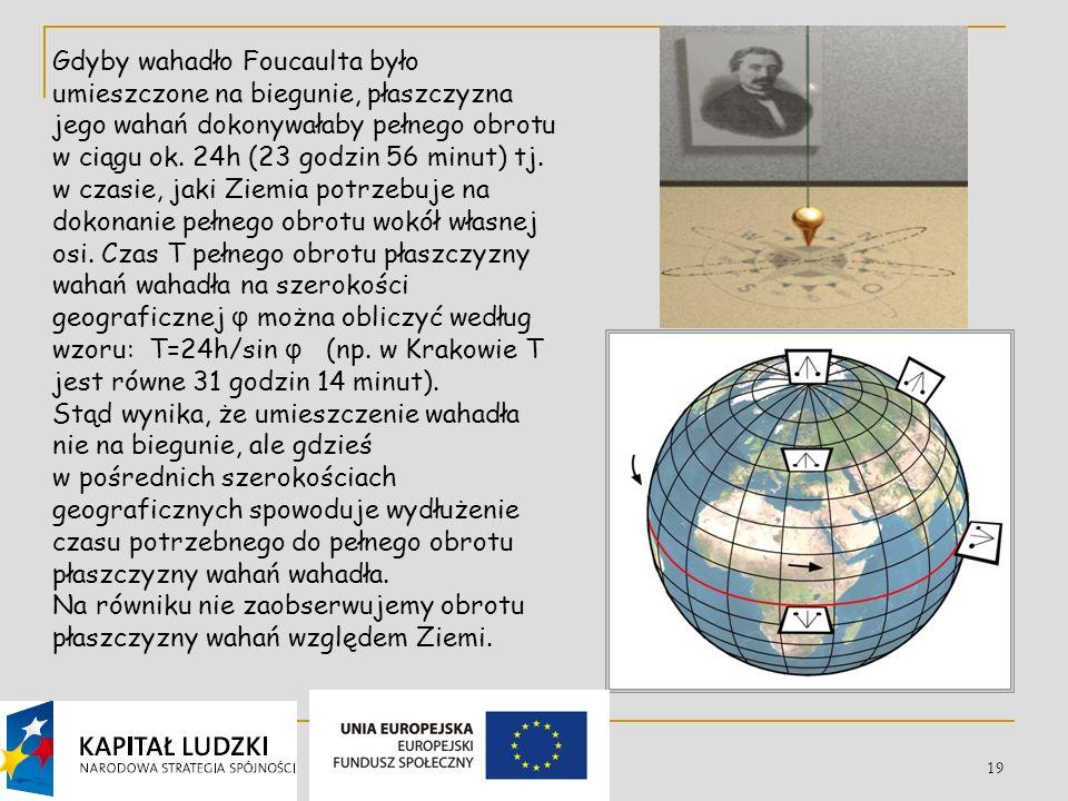 Gdyby wahadło Foucaulta było umieszczone na biegunie, płaszczyzna jego wahań dokonywałaby pełnego obrotu w ciągu ok. 24h (23 godzin 56 minut) tj. w czasie, jaki Ziemia potrzebuje na dokonanie pełnego obrotu wokół własnej osi. Czas T pełnego obrotu płaszczyzny wahań wahadła na szerokości geograficznej φ można obliczyć według wzoru: T=24h/sin φ (np. w Krakowie T jest równe 31 godzin 14 minut).