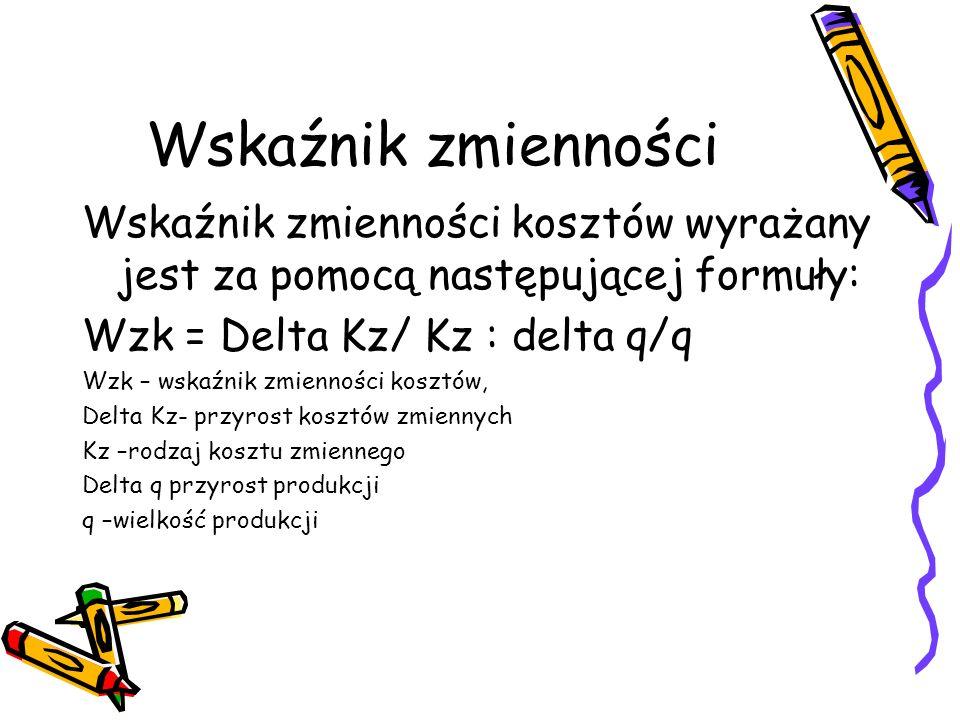 Wskaźnik zmienności Wskaźnik zmienności kosztów wyrażany jest za pomocą następującej formuły: Wzk = Delta Kz/ Kz : delta q/q.