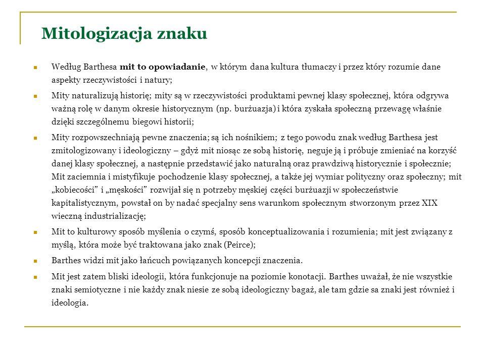 Mitologizacja znaku Według Barthesa mit to opowiadanie, w którym dana kultura tłumaczy i przez który rozumie dane aspekty rzeczywistości i natury;