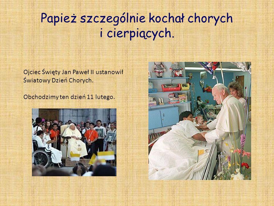 Papież szczególnie kochał chorych i cierpiących.