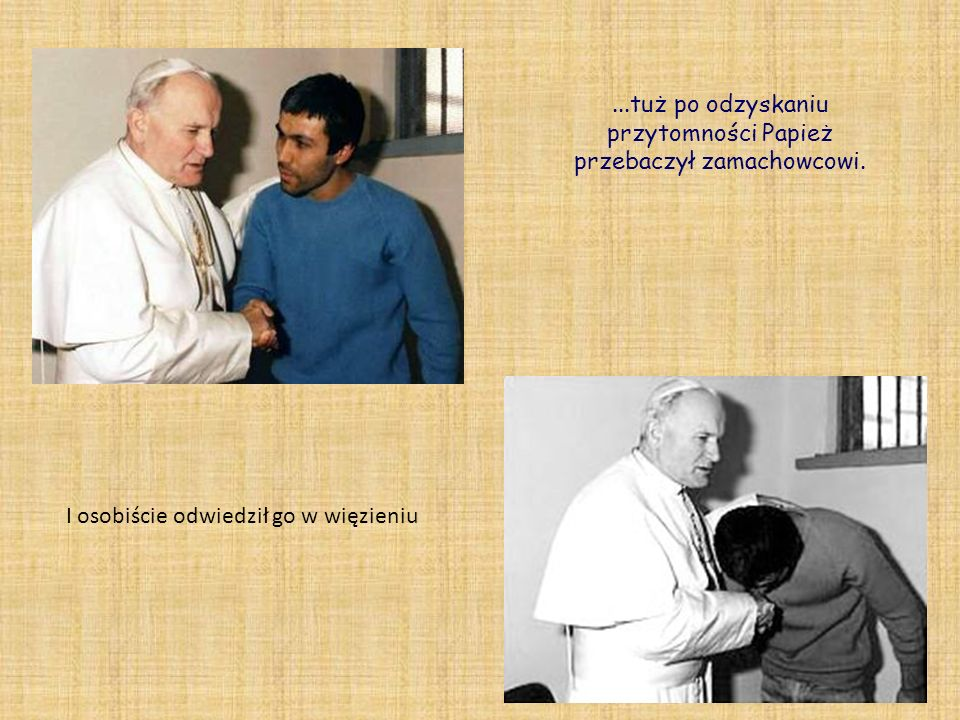 ...tuż po odzyskaniu przytomności Papież przebaczył zamachowcowi.
