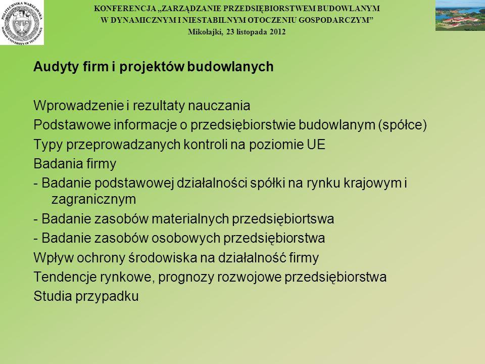 Audyty firm i projektów budowlanych Wprowadzenie i rezultaty nauczania Podstawowe informacje o przedsiębiorstwie budowlanym (spółce) Typy przeprowadzanych kontroli na poziomie UE Badania firmy - Badanie podstawowej działalności spółki na rynku krajowym i zagranicznym - Badanie zasobów materialnych przedsiębiortswa - Badanie zasobów osobowych przedsiębiorstwa Wpływ ochrony środowiska na działalność firmy Tendencje rynkowe, prognozy rozwojowe przedsiębiorstwa Studia przypadku