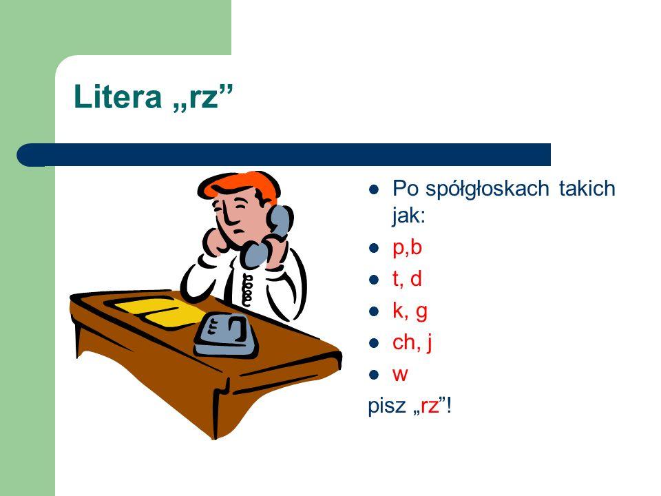 """Litera """"rz Po spółgłoskach takich jak: p,b t, d k, g ch, j w"""
