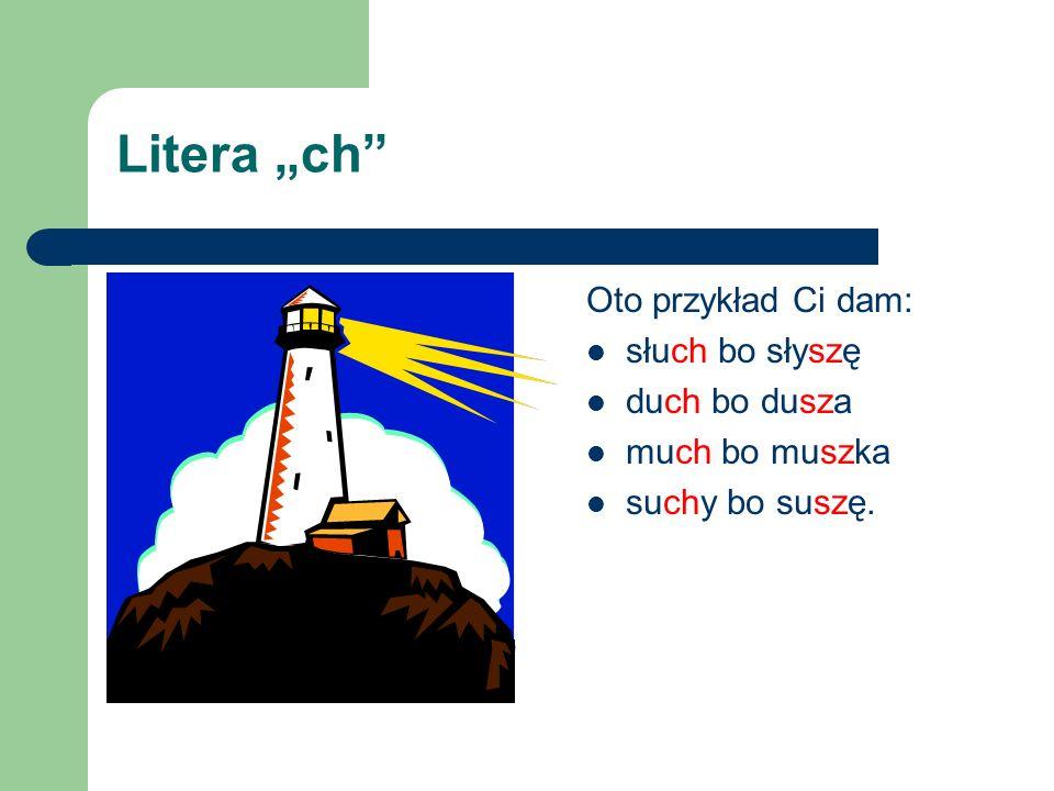 """Litera """"ch Oto przykład Ci dam: słuch bo słyszę duch bo dusza"""