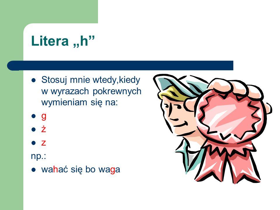 """Litera """"h Stosuj mnie wtedy,kiedy w wyrazach pokrewnych wymieniam się na: g."""