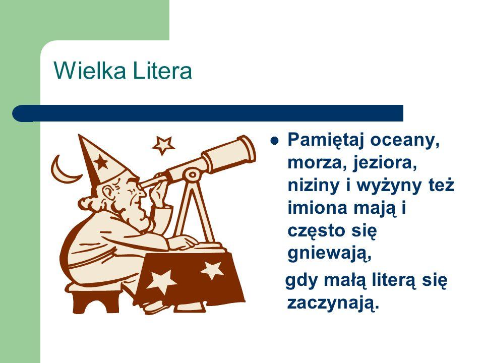 Wielka Litera Pamiętaj oceany, morza, jeziora, niziny i wyżyny też imiona mają i często się gniewają,