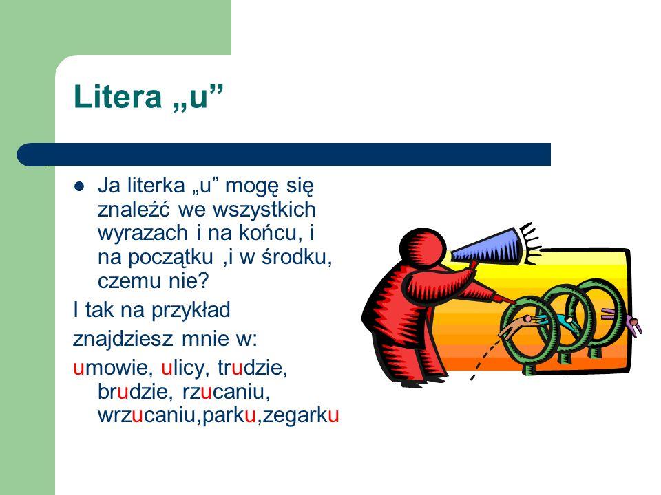 """Litera """"u Ja literka """"u mogę się znaleźć we wszystkich wyrazach i na końcu, i na początku ,i w środku, czemu nie"""
