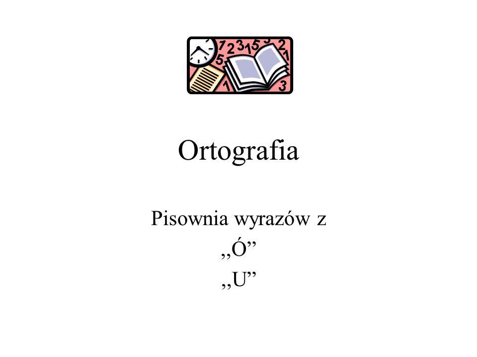Pisownia wyrazów z ,,Ó ,,U