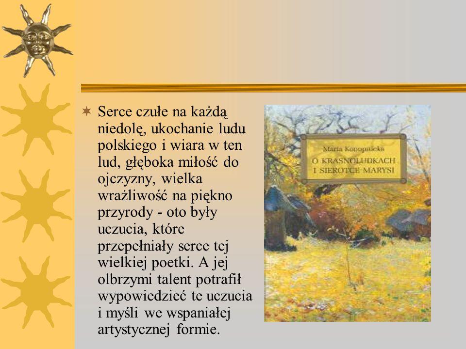 Serce czułe na każdą niedolę, ukochanie ludu polskiego i wiara w ten lud, głęboka miłość do ojczyzny, wielka wrażliwość na piękno przyrody - oto były uczucia, które przepełniały serce tej wielkiej poetki.