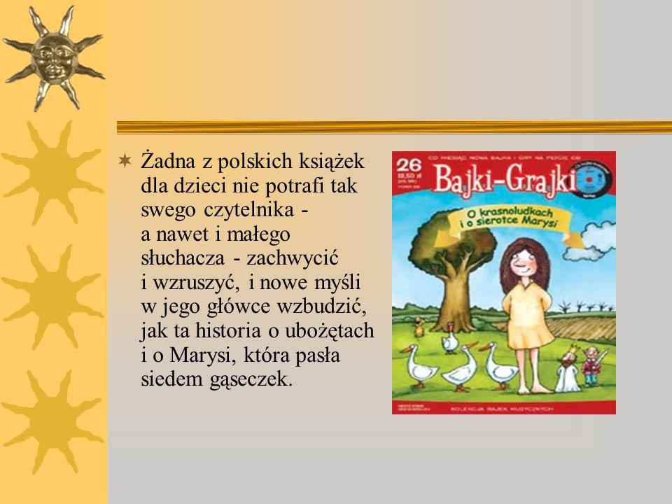 Żadna z polskich książek dla dzieci nie potrafi tak swego czytelnika - a nawet i małego słuchacza - zachwycić i wzruszyć, i nowe myśli w jego główce wzbudzić, jak ta historia o ubożętach i o Marysi, która pasła siedem gąseczek.